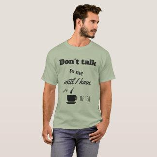 Don't talk to me until I have my cup of tea T-Shirt