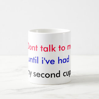 Dont talk to me, until i've had, my second cup. coffee mug