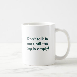 Don't talk to me until this cup is empty!