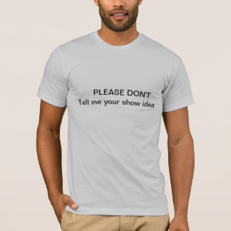 don't tell me your show idea T-Shirt