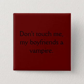 Don't touch me, my boyfriends a vampire. 15 cm square badge