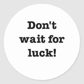 Don't Wait For Luck Round Stickers