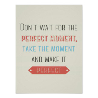 Don't Wait for the Perfect Moment Posters
