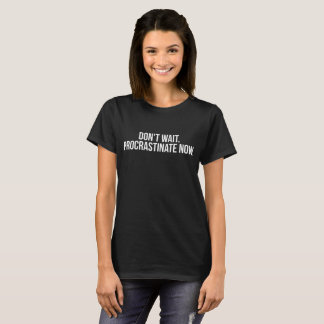 Don't Wait Procrastinate Now Lazy Couch Potato T-Shirt