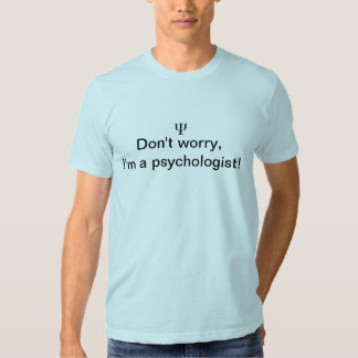 Dont worry, im a psychologist tee shirts