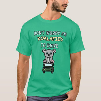 Don't Worry I'm Koalafied to Drive T-Shirt