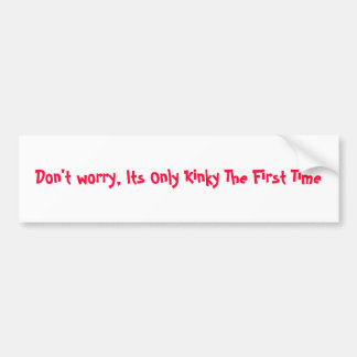 Don't worry, Its Only Kinky The First Time Bumper Sticker
