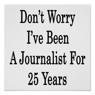 Don't Worry I've Been A Journalist For 25 Years Poster