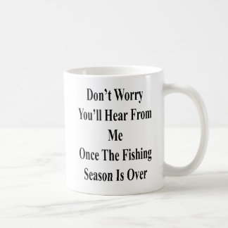 Don't Worry You'll Hear From Me Once The Fishing S Coffee Mug