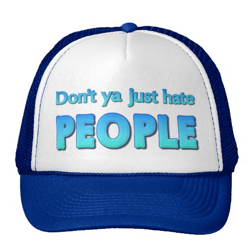 Don't ya just hate people? hat