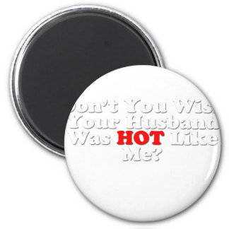 Don't you wish your husband was hot like me? fridge magnet