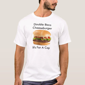 Double baco cheeseburger it's for a cop T-Shirt