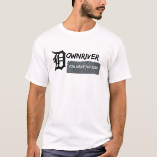 Downriver - You Have No Idea T-Shirt