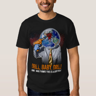 Drill, Baby, Drill! Shirt