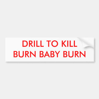 DRILL TO KILLBURN BABY BURN - Customized Bumper Sticker