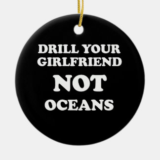 Drill your girlfriend NOT Oceans - Round Ceramic Decoration