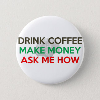 Drink Coffee, Make Money, Ask Me How! 6 Cm Round Badge