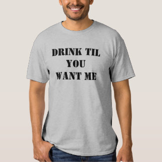 DRINK TIL YOU WANT ME T-SHIRTS