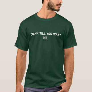 Drink till you want me T-Shirt