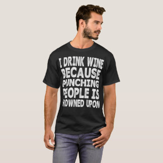 Drink Wine Because Punching People Frowned UponFun T-Shirt