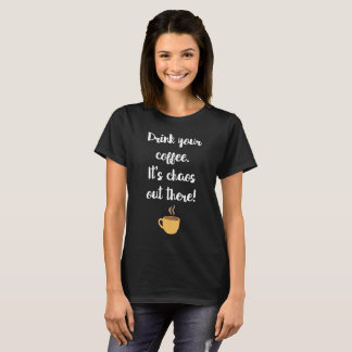 Drink Your Coffee It's Chaos Out There T-Shirt
