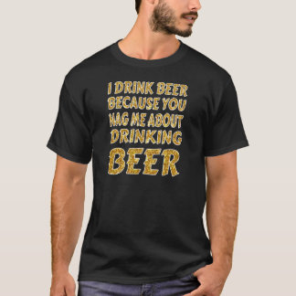 Drinking Because You Nag Me T-Shirt