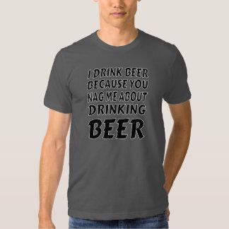 Drinking Because You Nag Me T Shirts