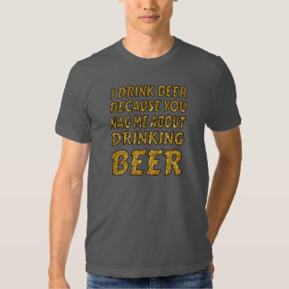 Drinking Because You Nag Me Tshirt