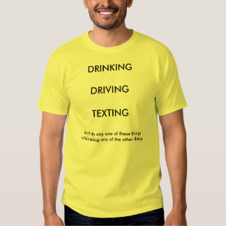 DRINKING/DRIVING/TEXTING TEE SHIRTS