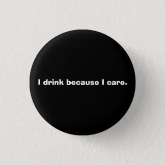 Drinking is caring. 3 cm round badge