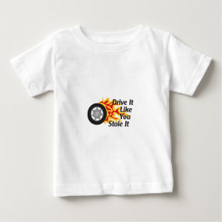 DRIVE IT LIKE YOU STOLE IT BABY T-Shirt