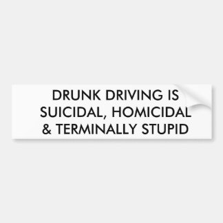 DRUNK DRIVING IS SUICIDAL, HOMICIDAL & ... STUPID BUMPER STICKER