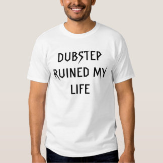 DUBSTEP RUINED MY LIFE T SHIRT