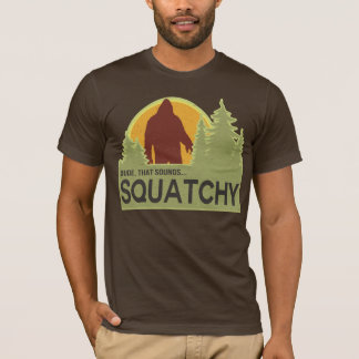 Dude, that sounds squatchy T-Shirt