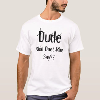 Dude, What Does Mine Say?? T-Shirt