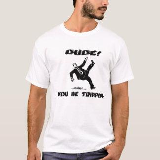 Dude! You be Trippin' T-Shirt