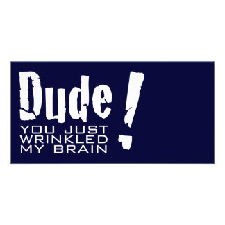 Dude! You just Wrinkled My Brain Custom Photo Card