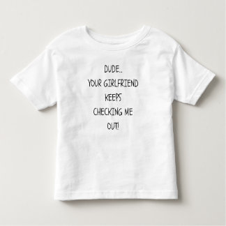 Dude Your Girlfriend keeps checking me out shirt