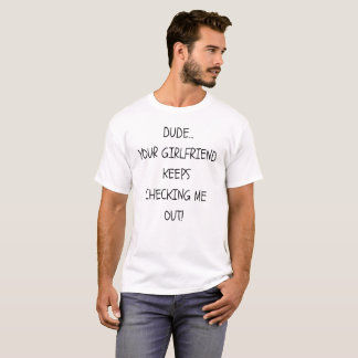 Dude Your Girlfriend keeps checking me out T-shirt