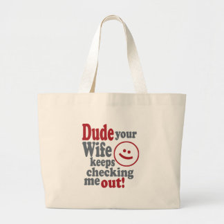 dude your wife keeps checking me out large tote bag