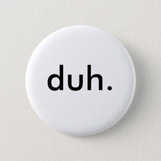 duh. 6 cm round badge