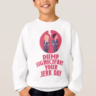 Dump Your Significant Jerk Day - Appreciation Day Sweatshirt