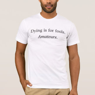 Dying is for fools. Amateurs. Tshirt