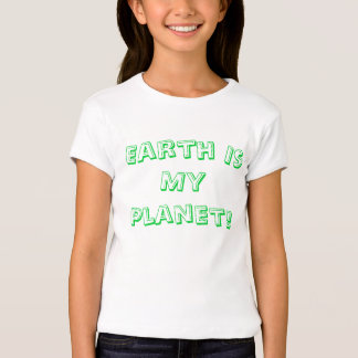 Earth Is My Planet! T Shirts