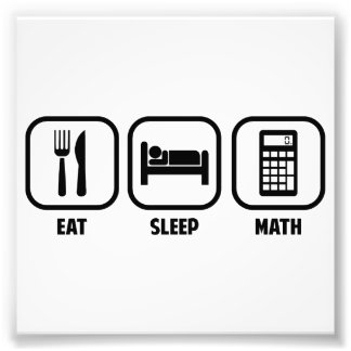 EAT, SLEEP, MATH PHOTOGRAPHIC PRINT