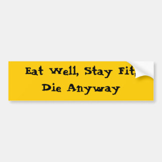 Eat Well, Stay Fit, Die Anyway Bumper Sticker