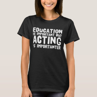 Education is important but acting is importanter T-Shirt
