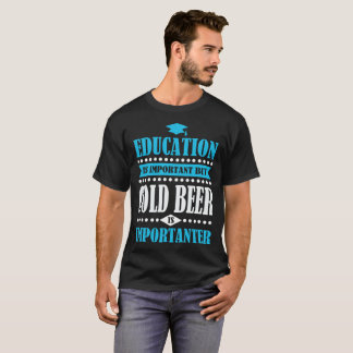 education is important but cold beer is importante T-Shirt