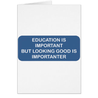 Education is important Looking good is importanter Card