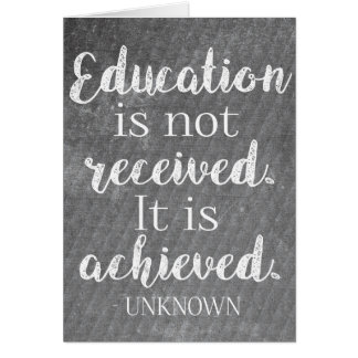 Education is not received. It is achieved. - Card